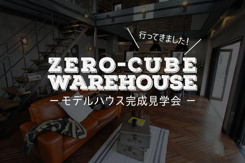 行ってきました。ZERO-CUBE WAREHOUSE(ゼロキューブ ウェアハウス)モデルハウス完成見学会